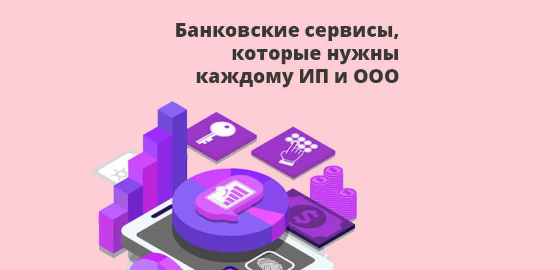 Банковские сервисы, которые нужны каждому ИП и ООО