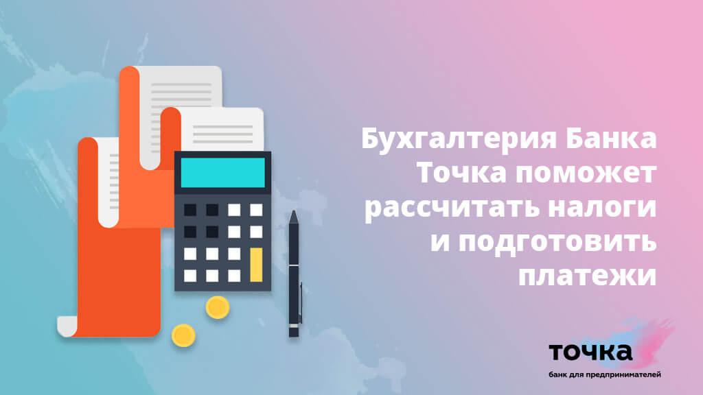 Бухгалтерия Банка Точка поможет рассчитать налоги и подготовить необходимые платежи