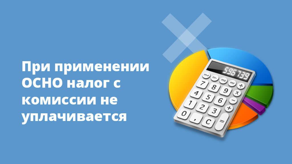 При применении ОСНО налог на комиссии не уплачивается