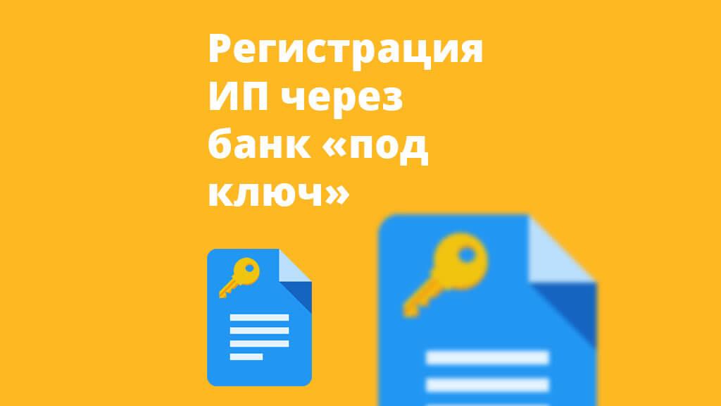 Регистрация ИП через банк «под ключ»