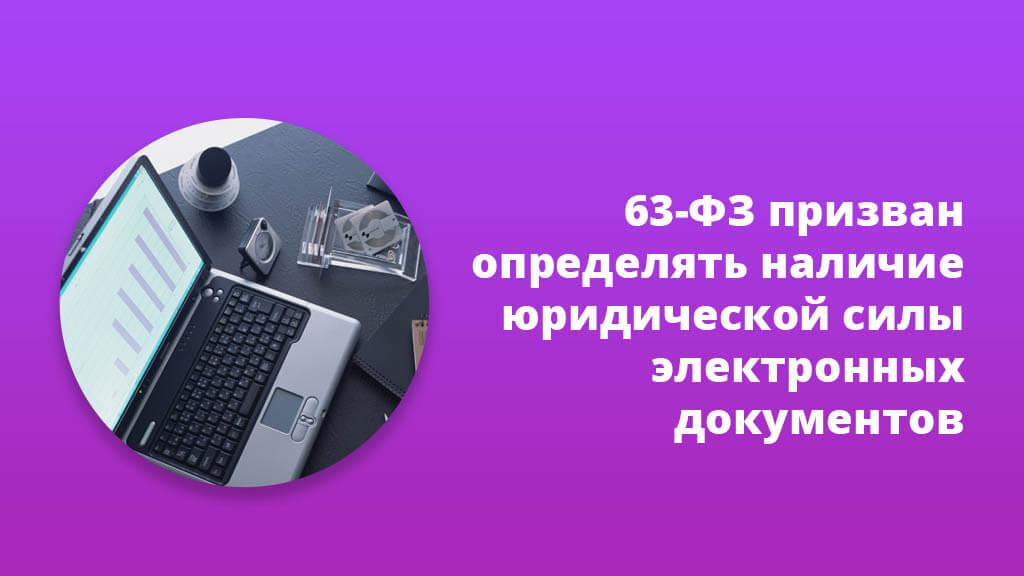 63-ФЗ призван определять наличие юридической силы электронных документов