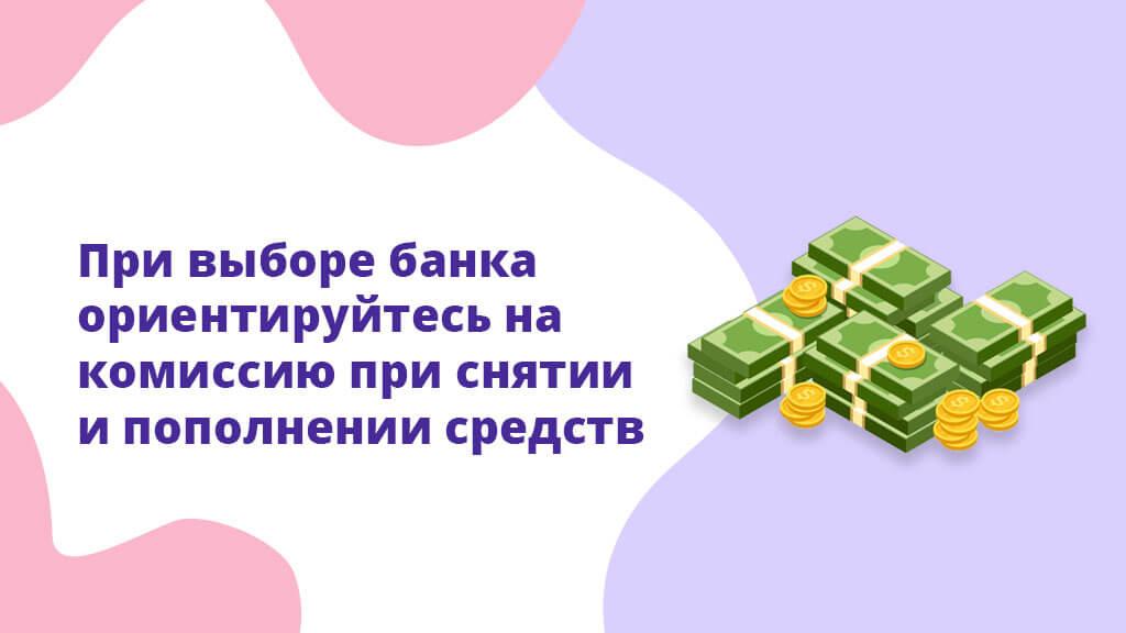 При выборе банка ориентируйтесь на комиссию при снятии и пополнении средств