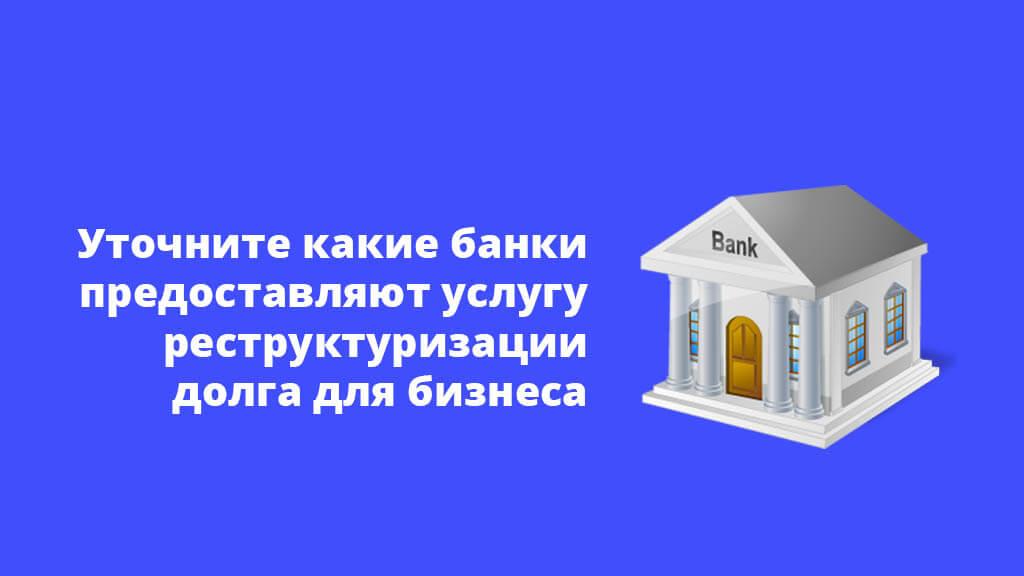 Уточните какие банки предоставляют услугу реструктуризации долга для малого бизнеса