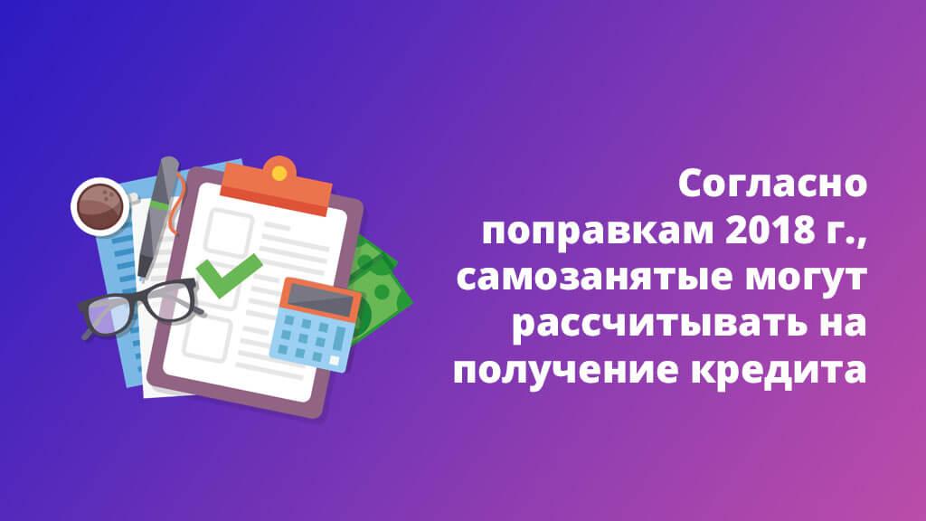 Согласно поправкам 2018 года, самозанятые могут рассчитывать на получение кредита