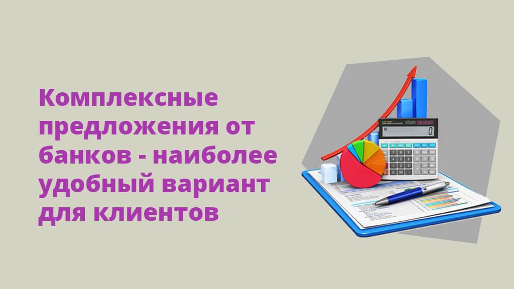 Комплексные предложения от банков - наиболее удобный вариант для клиентов