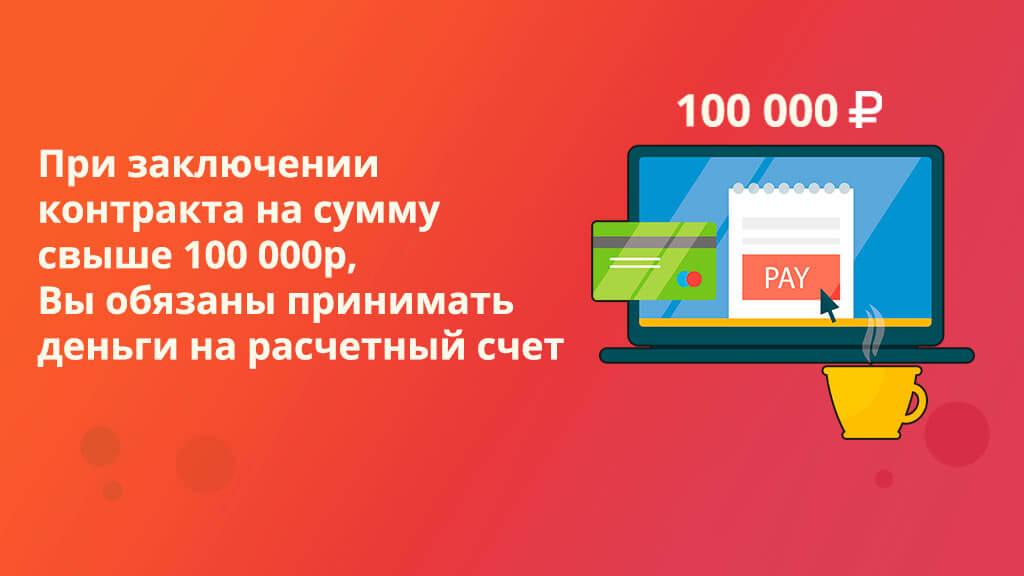 При заключении контракта на сумму свыше 100 000р, Вы обязаны принимать деньги на расчетный счет