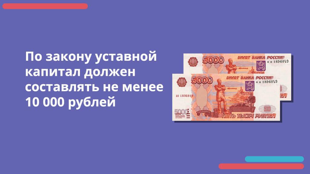По закону уставной капитал должен составлять не менее 10 000 рублей