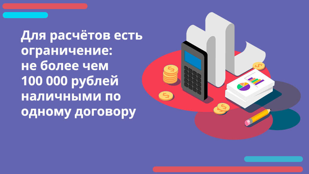 Для расчётов есть ограничение: не более чем 100 000 рублей наличными по одному договору