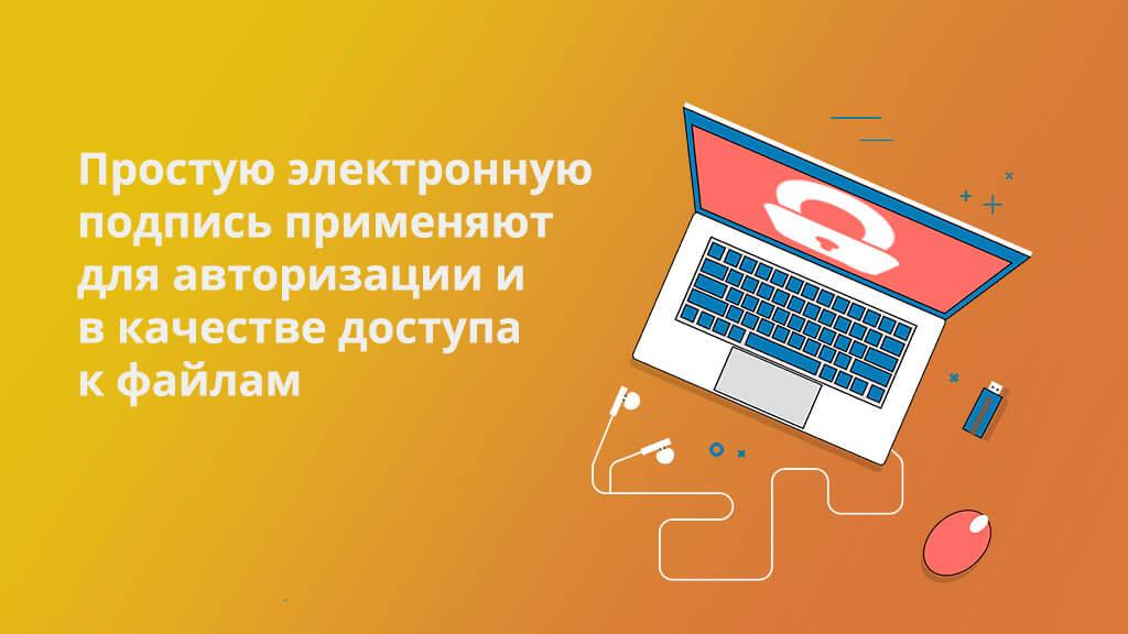 Простую электронную подпись применяют для авторизации и в качестве доступа к файлам, но она не имеет юридической силы
