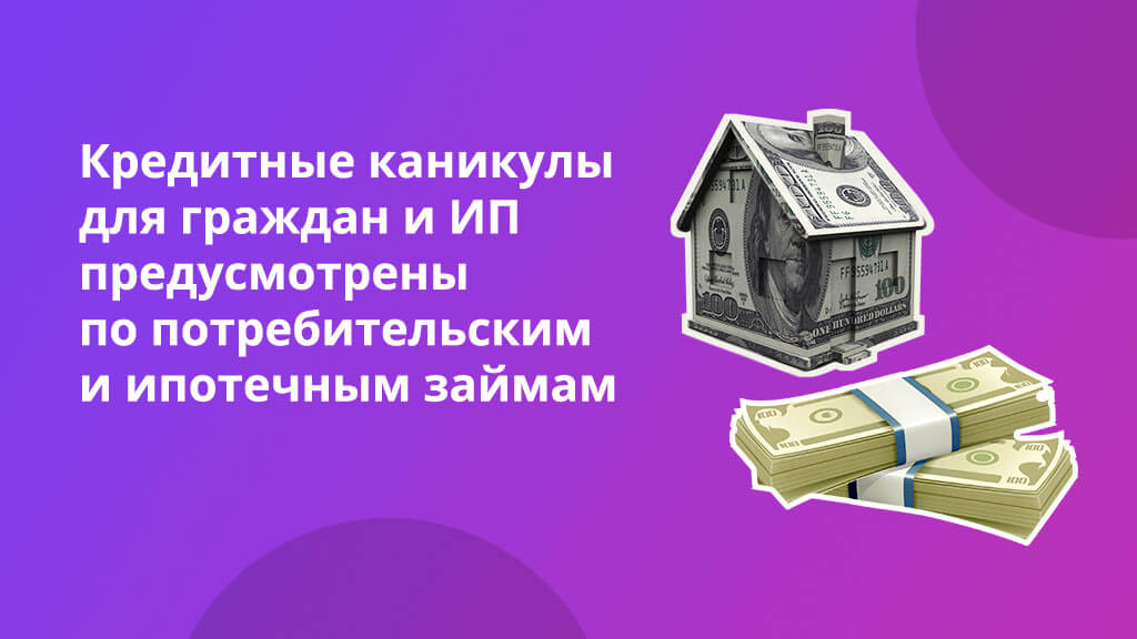Кредитные каникулы для граждан и предпринимателей предусмотрены как по потребительским, так и по ипотечным займам