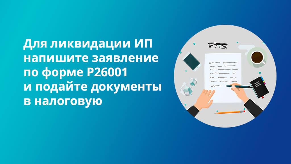 Для ликвидации ИП напишите заявление по форме Р26001 и подайте документы в налоговую инспекцию
