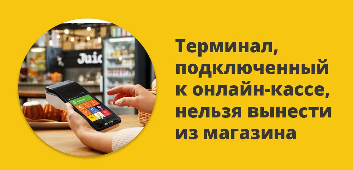 Терминал, подключенный к онлайн-кассе, нельзя вынести из магазина