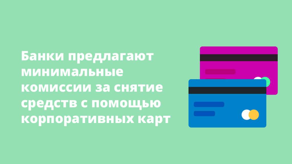 Банки предлагают минимальные комиссии за снятие средств с помощью корпоративных карт