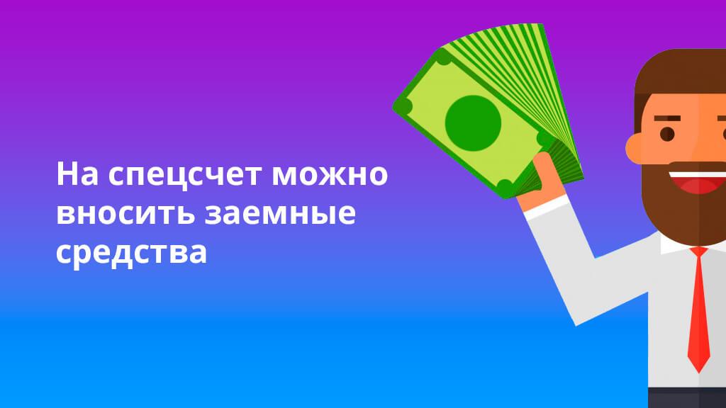 На спецсчет можно вносить заемные средства